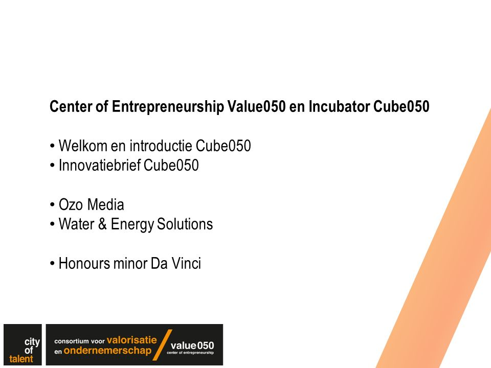 Center of Entrepreneurship Value050 en Incubator Cube050 Welkom en introductie Cube050 Innovatiebrief Cube050 Ozo Media Water & Energy Solutions Honours minor Da Vinci