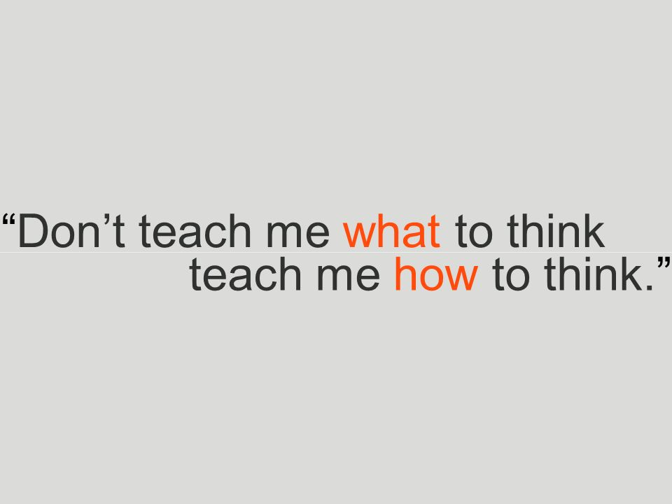 """Don't teach me what to think teach me how to think."""