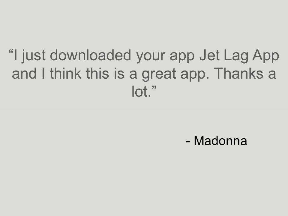 - Madonna I just downloaded your app Jet Lag App and I think this is a great app. Thanks a lot.