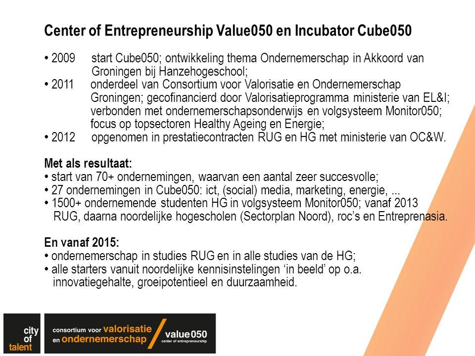 Center of Entrepreneurship Value050 en Incubator Cube050 2009 start Cube050; ontwikkeling thema Ondernemerschap in Akkoord van Groningen bij Hanzehogeschool; 2011 onderdeel van Consortium voor Valorisatie en Ondernemerschap Groningen; gecofinancierd door Valorisatieprogramma ministerie van EL&I; verbonden met ondernemerschapsonderwijs en volgsysteem Monitor050; focus op topsectoren Healthy Ageing en Energie; 2012opgenomen in prestatiecontracten RUG en HG met ministerie van OC&W.