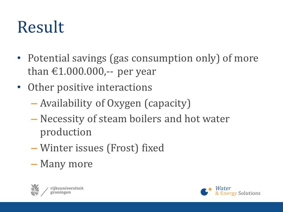 Result Potential savings (gas consumption only) of more than €1.000.000,-- per year Other positive interactions – Availability of Oxygen (capacity) – Necessity of steam boilers and hot water production – Winter issues (Frost) fixed – Many more
