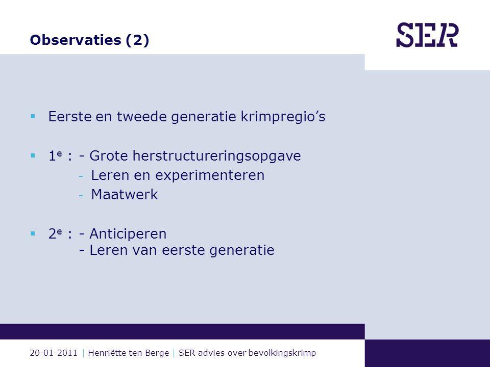 20-01-2011 | Henriëtte ten Berge | SER-advies over bevolkingskrimp Observaties (2)  Eerste en tweede generatie krimpregio's  1 e : - Grote herstructureringsopgave - Leren en experimenteren - Maatwerk  2 e : - Anticiperen - Leren van eerste generatie