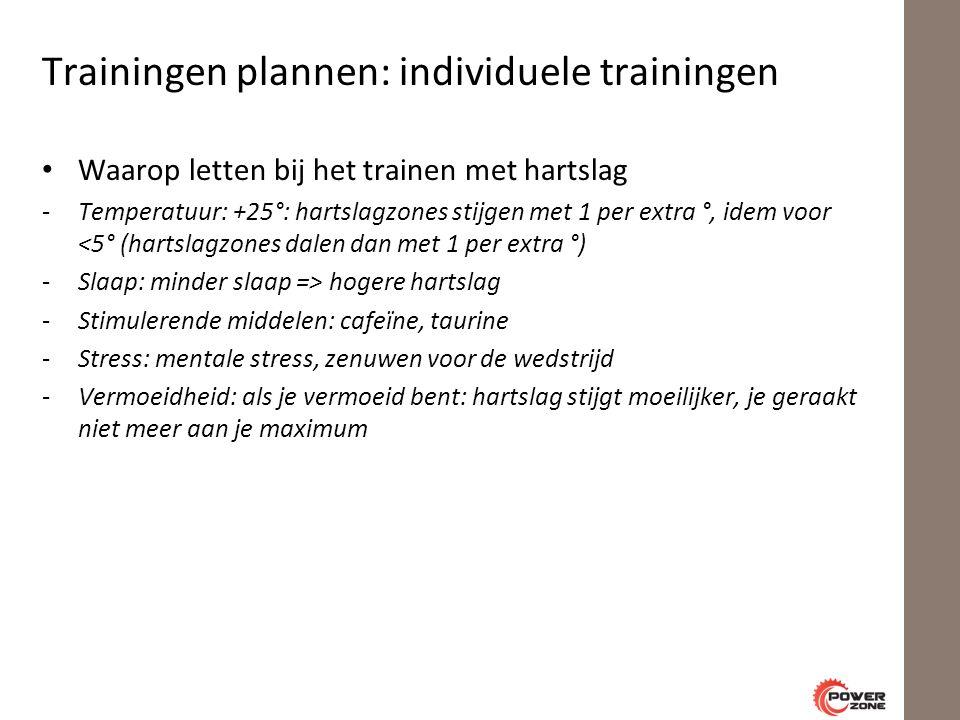 Trainingen plannen: individuele trainingen Waarop letten bij het trainen met hartslag -Temperatuur: +25°: hartslagzones stijgen met 1 per extra °, idem voor <5° (hartslagzones dalen dan met 1 per extra °) -Slaap: minder slaap => hogere hartslag -Stimulerende middelen: cafeïne, taurine -Stress: mentale stress, zenuwen voor de wedstrijd -Vermoeidheid: als je vermoeid bent: hartslag stijgt moeilijker, je geraakt niet meer aan je maximum