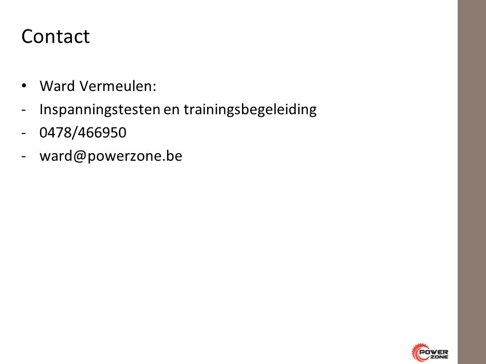 Contact Ward Vermeulen: -Inspanningstesten en trainingsbegeleiding -0478/466950 -ward@powerzone.be