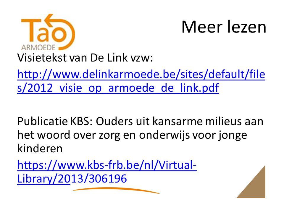 Meer lezen Visietekst van De Link vzw: http://www.delinkarmoede.be/sites/default/file s/2012_visie_op_armoede_de_link.pdf Publicatie KBS: Ouders uit kansarme milieus aan het woord over zorg en onderwijs voor jonge kinderen https://www.kbs-frb.be/nl/Virtual- Library/2013/306196