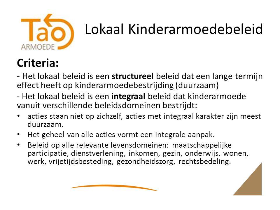 Lokaal Kinderarmoedebeleid Criteria: - Het lokaal beleid is een structureel beleid dat een lange termijn effect heeft op kinderarmoedebestrijding (duurzaam) - Het lokaal beleid is een integraal beleid dat kinderarmoede vanuit verschillende beleidsdomeinen bestrijdt: acties staan niet op zichzelf, acties met integraal karakter zijn meest duurzaam.