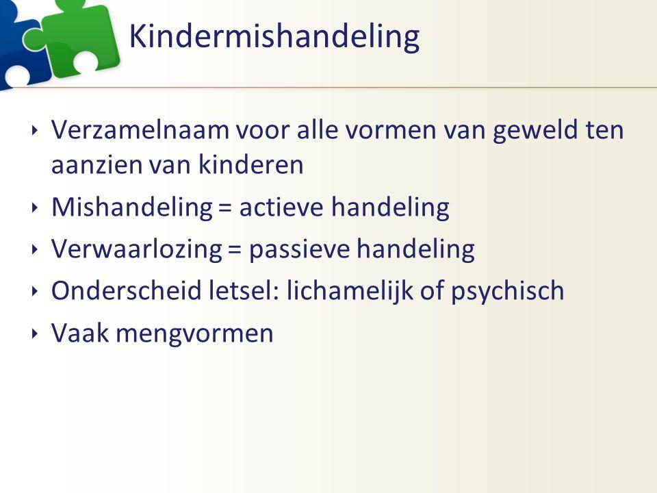 Kindermishandeling  Verzamelnaam voor alle vormen van geweld ten aanzien van kinderen  Mishandeling = actieve handeling  Verwaarlozing = passieve handeling  Onderscheid letsel: lichamelijk of psychisch  Vaak mengvormen