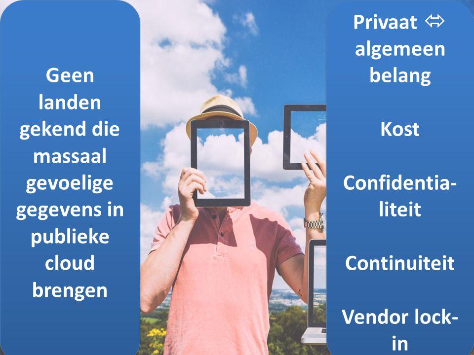 Geen landen gekend die massaal gevoelige gegevens in publieke cloud brengen Privaat  algemeen belang Kost Confidentia- liteit Continuiteit Vendor lock- in Privaat  algemeen belang Kost Confidentia- liteit Continuiteit Vendor lock- in