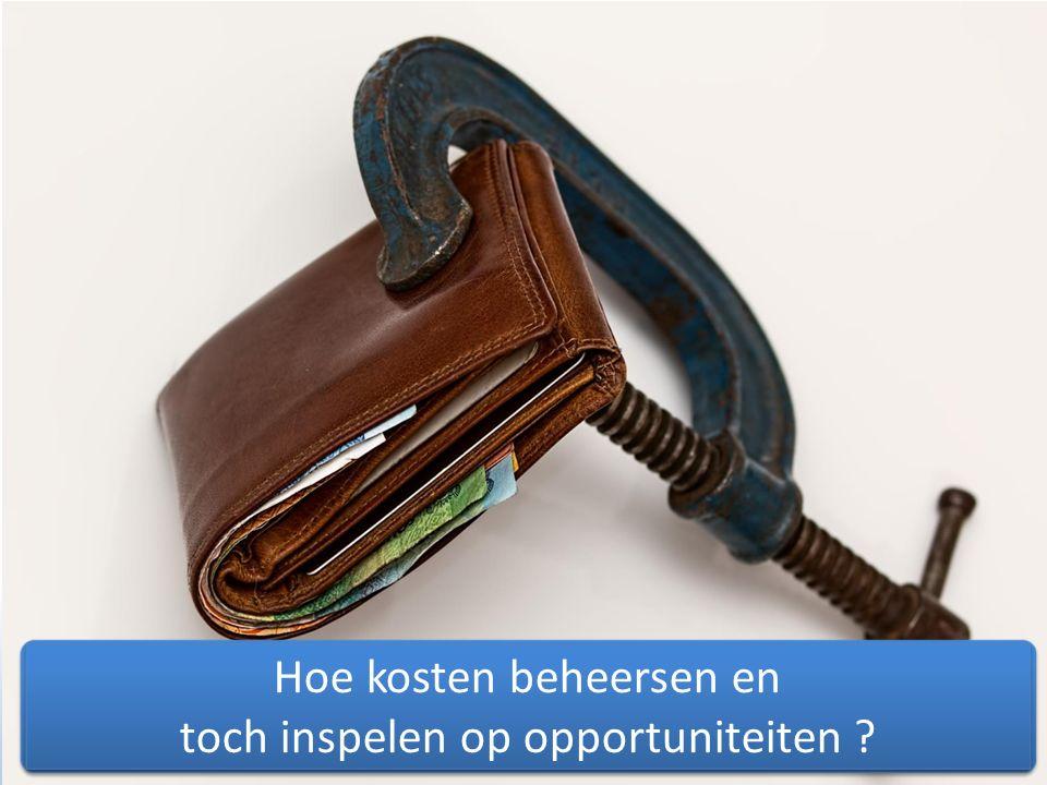 Hoe kosten beheersen en toch inspelen op opportuniteiten ? Hoe kosten beheersen en toch inspelen op opportuniteiten ?