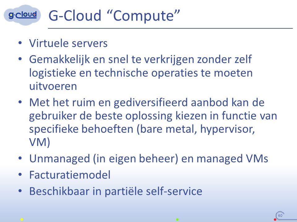 G-Cloud Compute Virtuele servers Gemakkelijk en snel te verkrijgen zonder zelf logistieke en technische operaties te moeten uitvoeren Met het ruim en gediversifieerd aanbod kan de gebruiker de beste oplossing kiezen in functie van specifieke behoeften (bare metal, hypervisor, VM) Unmanaged (in eigen beheer) en managed VMs Facturatiemodel Beschikbaar in partiële self-service 60