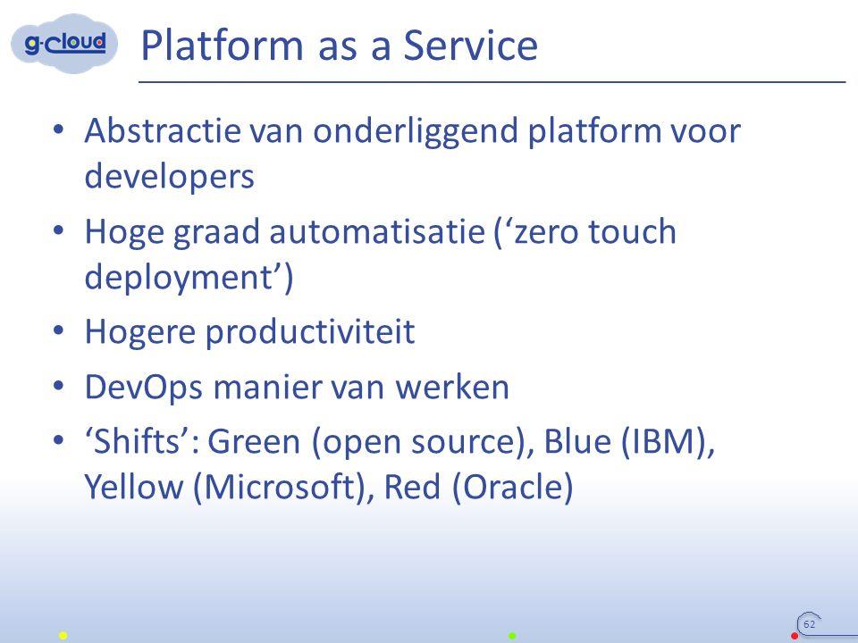 Platform as a Service Abstractie van onderliggend platform voor developers Hoge graad automatisatie ('zero touch deployment') Hogere productiviteit DevOps manier van werken 'Shifts': Green (open source), Blue (IBM), Yellow (Microsoft), Red (Oracle) 62