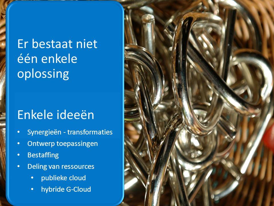 Er bestaat niet één enkele oplossing Enkele ideeën Synergieën - transformaties Ontwerp toepassingen Bestaffing Deling van ressources publieke cloud hybride G-Cloud