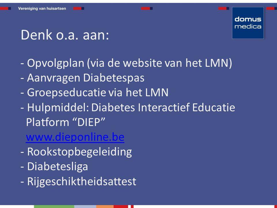 - Opvolgplan (via de website van het LMN) - Aanvragen Diabetespas - Groepseducatie via het LMN - Hulpmiddel: Diabetes Interactief Educatie Platform DIEP www.dieponline.be - Rookstopbegeleiding - Diabetesliga - Rijgeschiktheidsattestwww.dieponline.be Denk o.a.