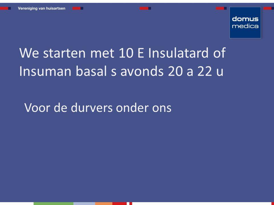 Voor de durvers onder ons We starten met 10 E Insulatard of Insuman basal s avonds 20 a 22 u