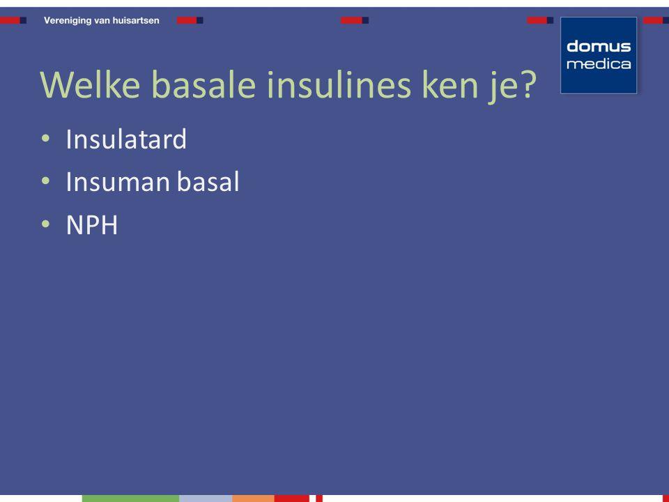 Welke basale insulines ken je Insulatard Insuman basal NPH