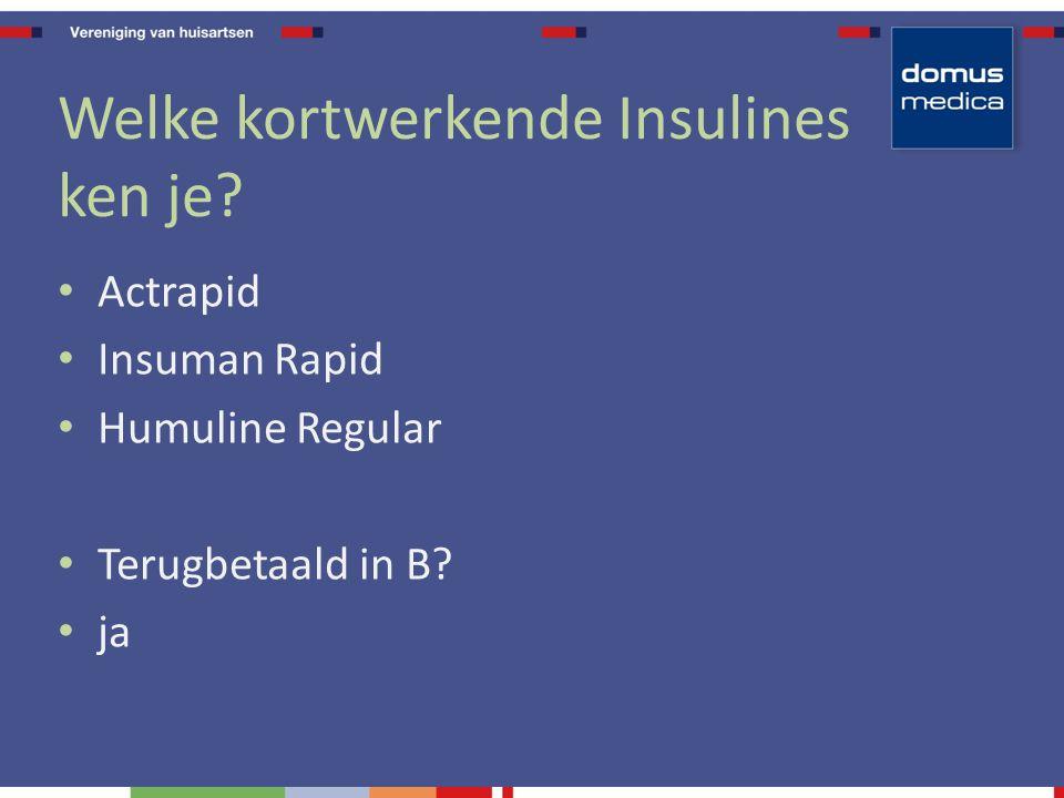 Welke kortwerkende Insulines ken je? Actrapid Insuman Rapid Humuline Regular Terugbetaald in B? ja
