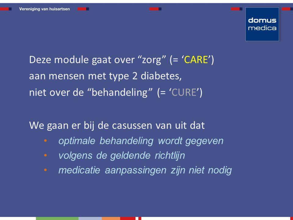 Deze module gaat over zorg (= 'CARE') aan mensen met type 2 diabetes, niet over de behandeling (= 'CURE') We gaan er bij de casussen van uit dat optimale behandeling wordt gegeven volgens de geldende richtlijn medicatie aanpassingen zijn niet nodig