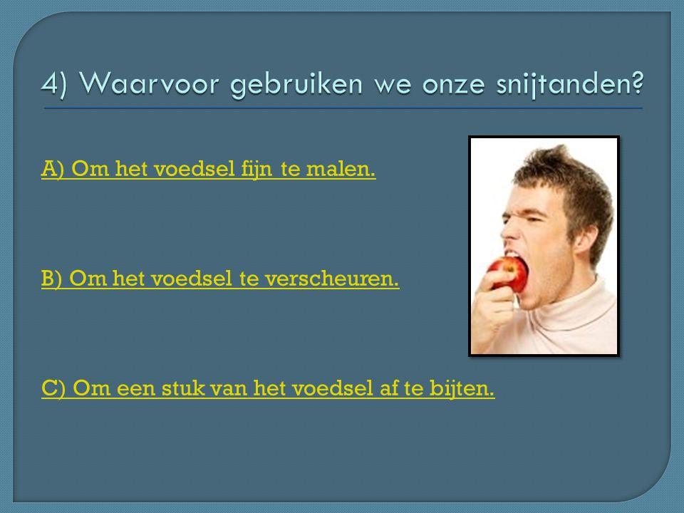 A) Om het voedsel fijn te malen. B) Om het voedsel te verscheuren. C) Om een stuk van het voedsel af te bijten.