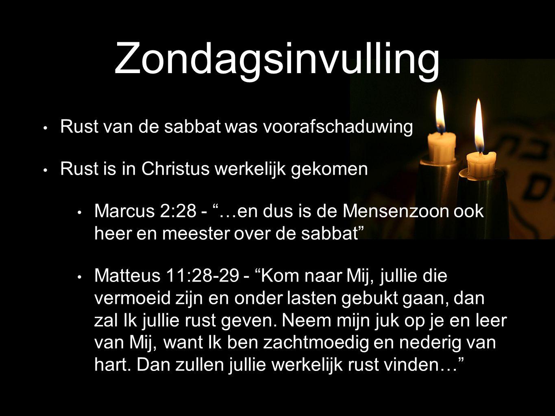 Rust van de sabbat was voorafschaduwing Rust is in Christus werkelijk gekomen Marcus 2:28 - …en dus is de Mensenzoon ook heer en meester over de sabbat Matteus 11:28-29 - Kom naar Mij, jullie die vermoeid zijn en onder lasten gebukt gaan, dan zal Ik jullie rust geven.