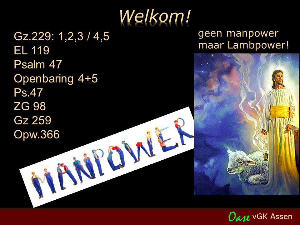 vGK Assen Oase Gz.229: 1,2,3 / 4,5 EL 119 Psalm 47 Openbaring 4+5 Ps.47 ZG 98 Gz 259 Opw.366 geen manpower maar Lambpower!