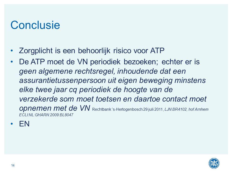 Zorgplicht is een behoorlijk risico voor ATP De ATP moet de VN periodiek bezoeken; echter er is geen algemene rechtsregel, inhoudende dat een assurantietussenpersoon uit eigen beweging minstens elke twee jaar cq periodiek de hoogte van de verzekerde som moet toetsen en daartoe contact moet opnemen met de VN Rechtbank 's-Hertogenbosch 29 juli 2011, LJN BR4102, hof Arnhem ECLI:NL:GHARN:2009:BL8047 EN 14 Conclusie
