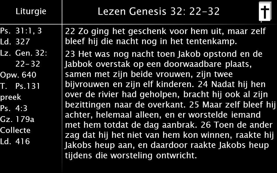 Liturgie Ps.31:1, 3 Ld.327 Lz.Gen. 32: 22-32 Opw. 640 T.Ps.131 preek Ps.4:3 Gz.179a Collecte Ld.416 Lezen Genesis 32: 22-32 22 Zo ging het geschenk vo