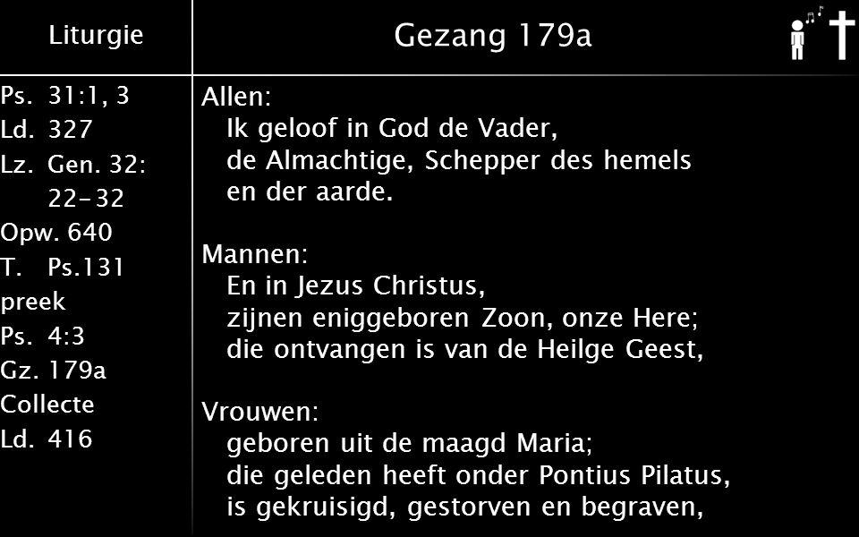 Liturgie Ps.31:1, 3 Ld.327 Lz.Gen. 32: 22-32 Opw. 640 T.Ps.131 preek Ps.4:3 Gz.179a Collecte Ld.416 Gezang 179a Allen: Ik geloof in God de Vader, de A