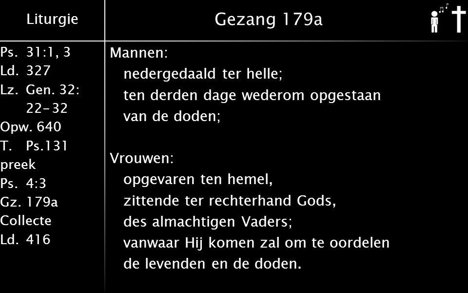 Liturgie Ps.31:1, 3 Ld.327 Lz.Gen. 32: 22-32 Opw. 640 T.Ps.131 preek Ps.4:3 Gz.179a Collecte Ld.416 Gezang 179a Mannen: nedergedaald ter helle; ten de