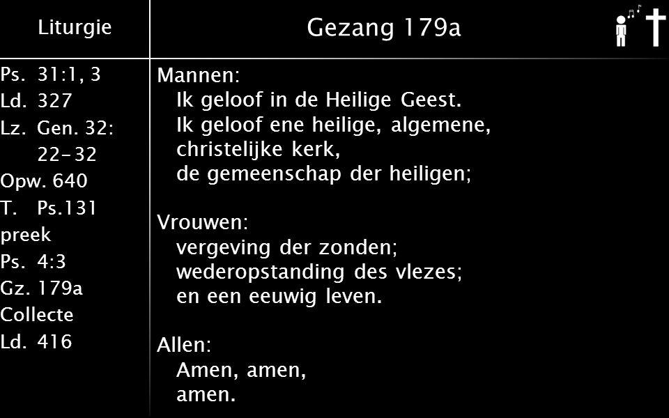 Liturgie Ps.31:1, 3 Ld.327 Lz.Gen. 32: 22-32 Opw. 640 T.Ps.131 preek Ps.4:3 Gz.179a Collecte Ld.416 Gezang 179a Mannen: Ik geloof in de Heilige Geest.