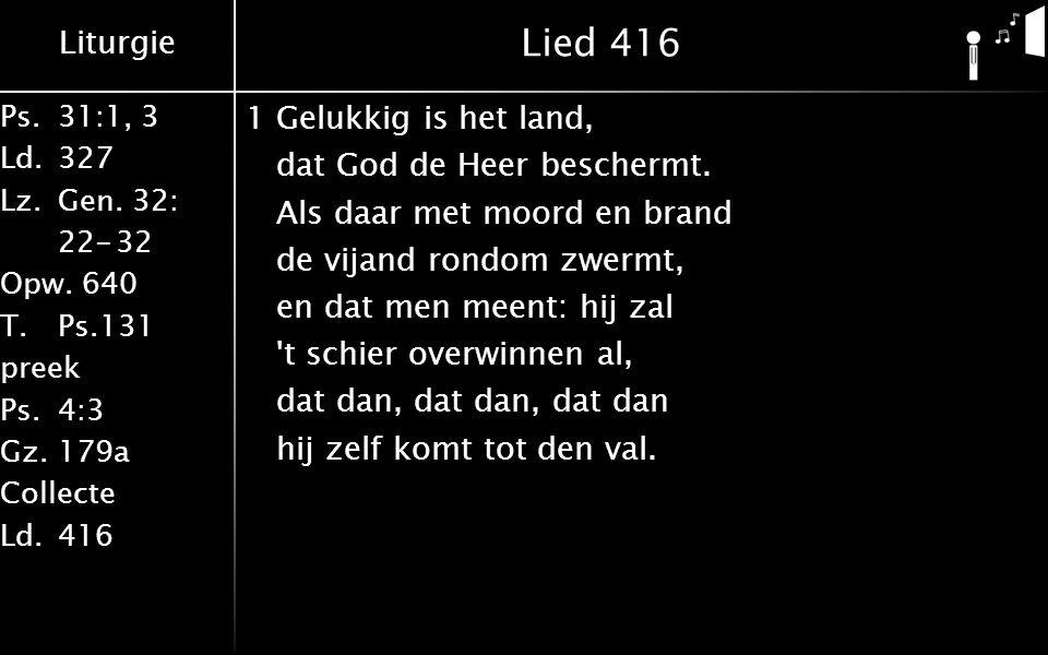 Liturgie Ps.31:1, 3 Ld.327 Lz.Gen. 32: 22-32 Opw. 640 T.Ps.131 preek Ps.4:3 Gz.179a Collecte Ld.416 Lied 416 1Gelukkig is het land, dat God de Heer be