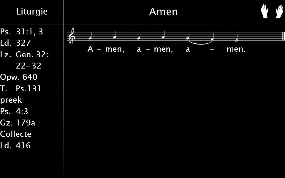 Liturgie Ps.31:1, 3 Ld.327 Lz.Gen. 32: 22-32 Opw. 640 T.Ps.131 preek Ps.4:3 Gz.179a Collecte Ld.416 Amen A-men, a-men, a-men.