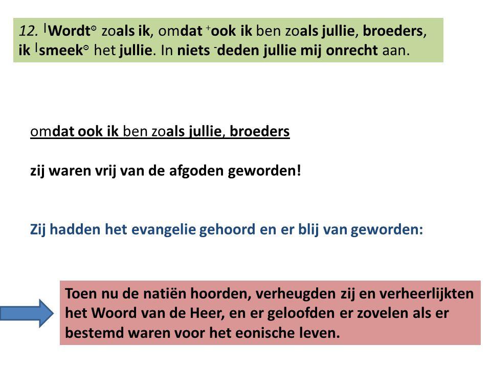 12. | Wordt ๏ zoals ik, omdat + ook ik ben zoals jullie, broeders, ik | smeek ๏ het jullie.