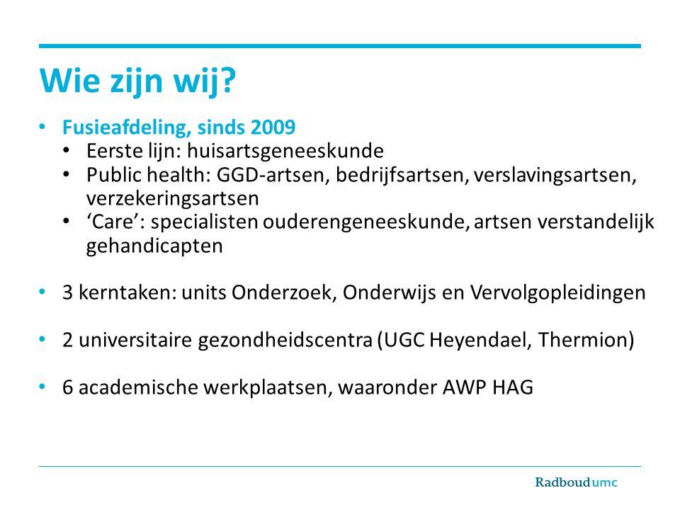 Wie zijn wij? Fusieafdeling, sinds 2009 Eerste lijn: huisartsgeneeskunde Public health: GGD-artsen, bedrijfsartsen, verslavingsartsen, verzekeringsart
