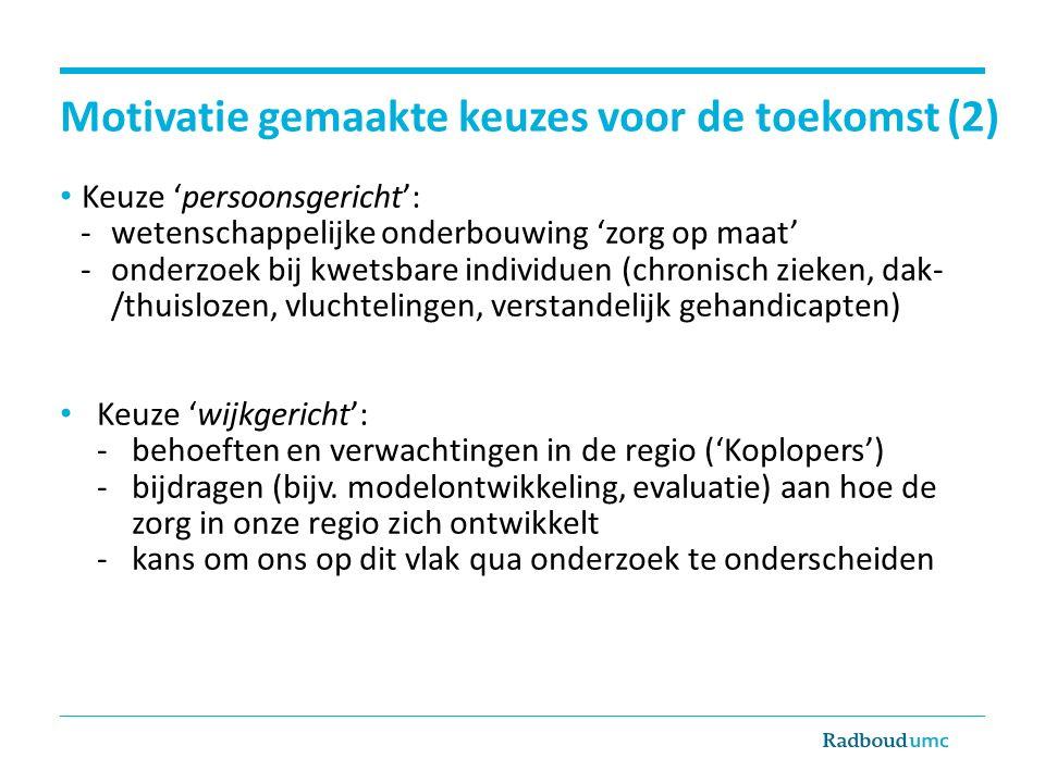 Motivatie gemaakte keuzes voor de toekomst (2) Keuze 'persoonsgericht': -wetenschappelijke onderbouwing 'zorg op maat' -onderzoek bij kwetsbare indivi