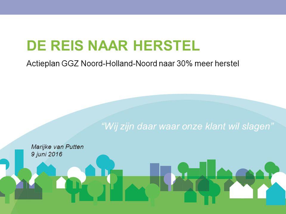 Wij zijn daar waar onze klant wil slagen DE REIS NAAR HERSTEL Actieplan GGZ Noord-Holland-Noord naar 30% meer herstel Marijke van Putten 9 juni 2016