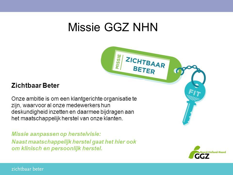 Missie GGZ NHN Zichtbaar Beter Onze ambitie is om een klantgerichte organisatie te zijn, waarvoor al onze medewerkers hun deskundigheid inzetten en daarmee bijdragen aan het maatschappelijk herstel van onze klanten.