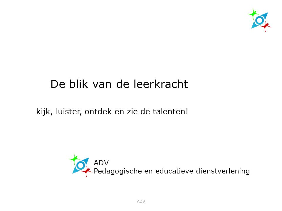 ADV Pedagogische en educatieve dienstverlening De blik van de leerkracht kijk, luister, ontdek en zie de talenten.