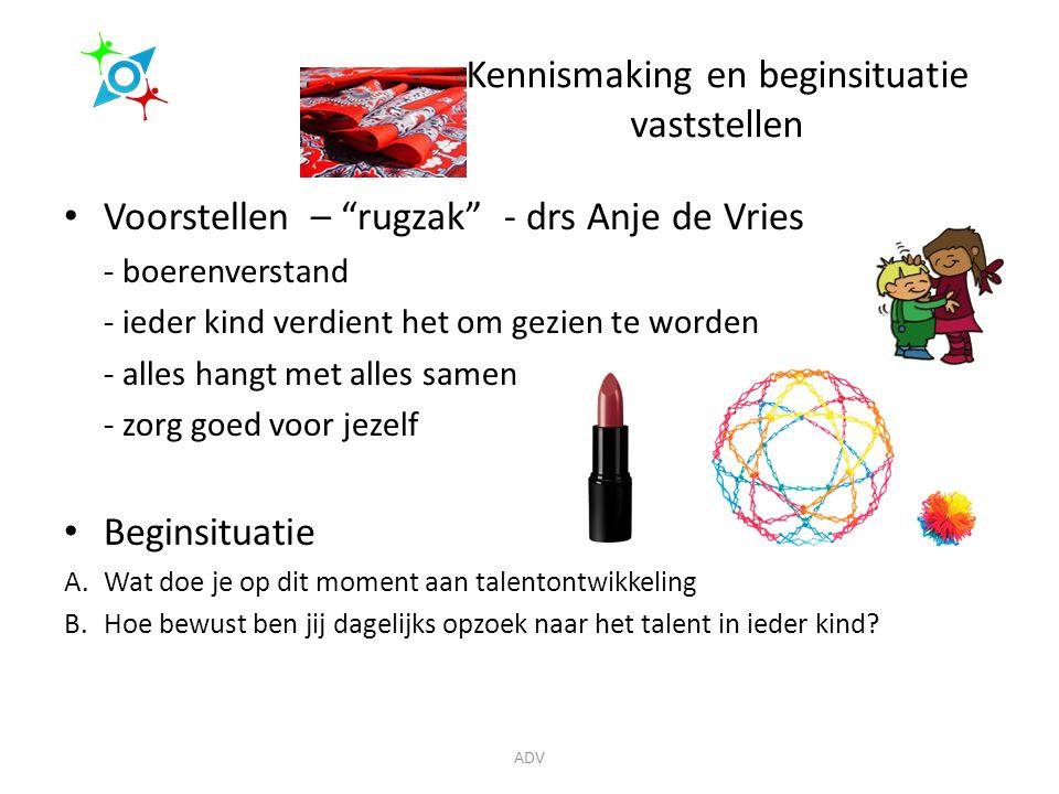 Kennismaking en beginsituatie vaststellen Voorstellen – rugzak - drs Anje de Vries - boerenverstand - ieder kind verdient het om gezien te worden - alles hangt met alles samen - zorg goed voor jezelf Beginsituatie A.Wat doe je op dit moment aan talentontwikkeling B.Hoe bewust ben jij dagelijks opzoek naar het talent in ieder kind.