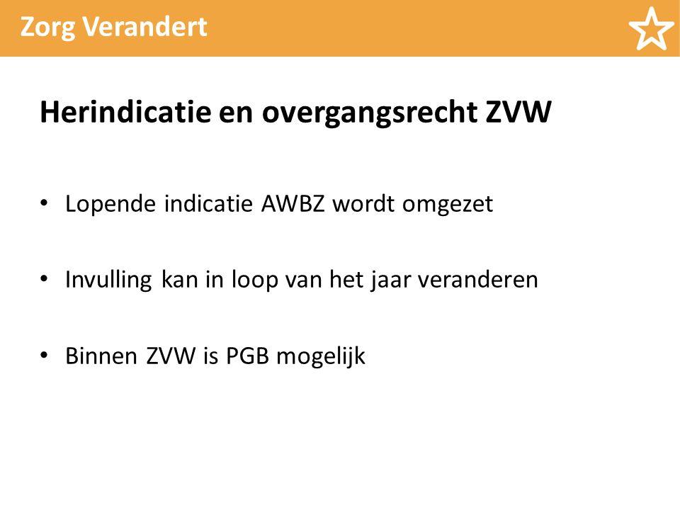 Zorg Verandert Herindicatie en overgangsrecht ZVW Lopende indicatie AWBZ wordt omgezet Invulling kan in loop van het jaar veranderen Binnen ZVW is PGB mogelijk