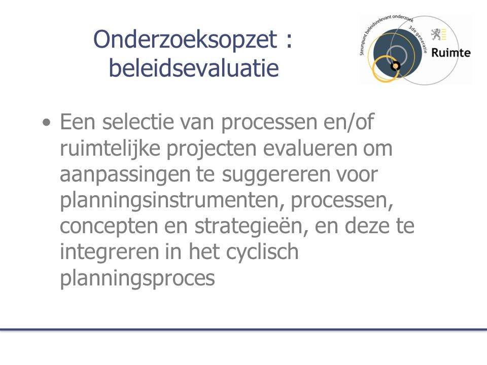 Onderzoeksopzet : beleidsevaluatie Een selectie van processen en/of ruimtelijke projecten evalueren om aanpassingen te suggereren voor planningsinstru