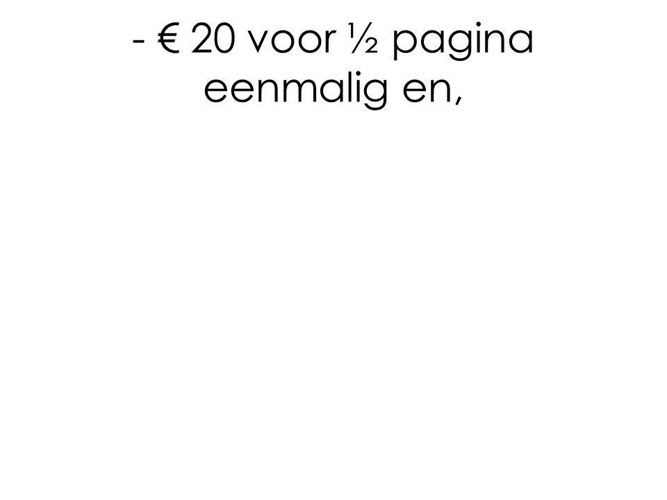 - € 20 voor ½ pagina eenmalig en,