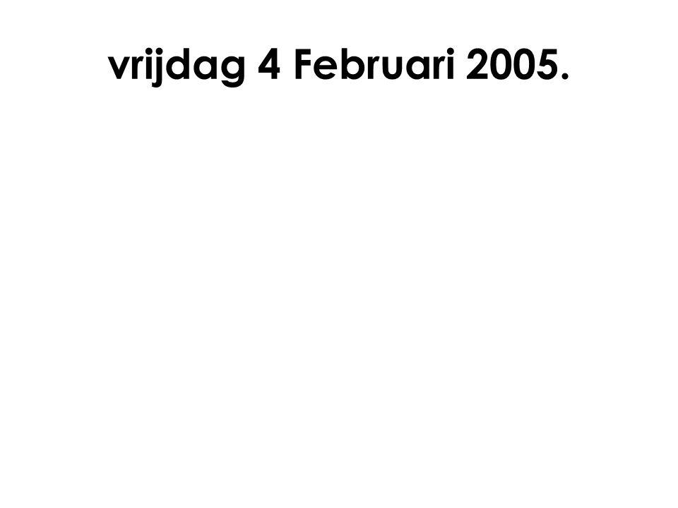 vrijdag 4 Februari 2005.