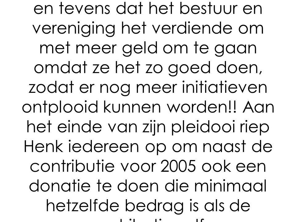 Hierna hield Henk Edelenbos een warm pleidooi om de contributie meer te verhogen als wat het bestuur voor 2005 heeft voorgesteld.