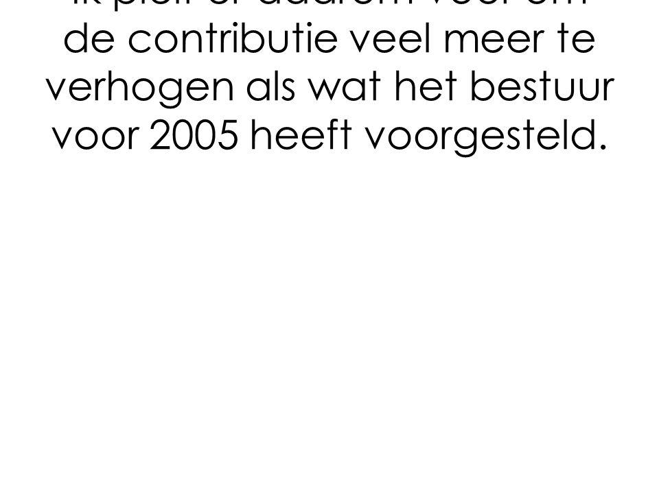 Ik pleit er daarom voor om de contributie veel meer te verhogen als wat het bestuur voor 2005 heeft voorgesteld.