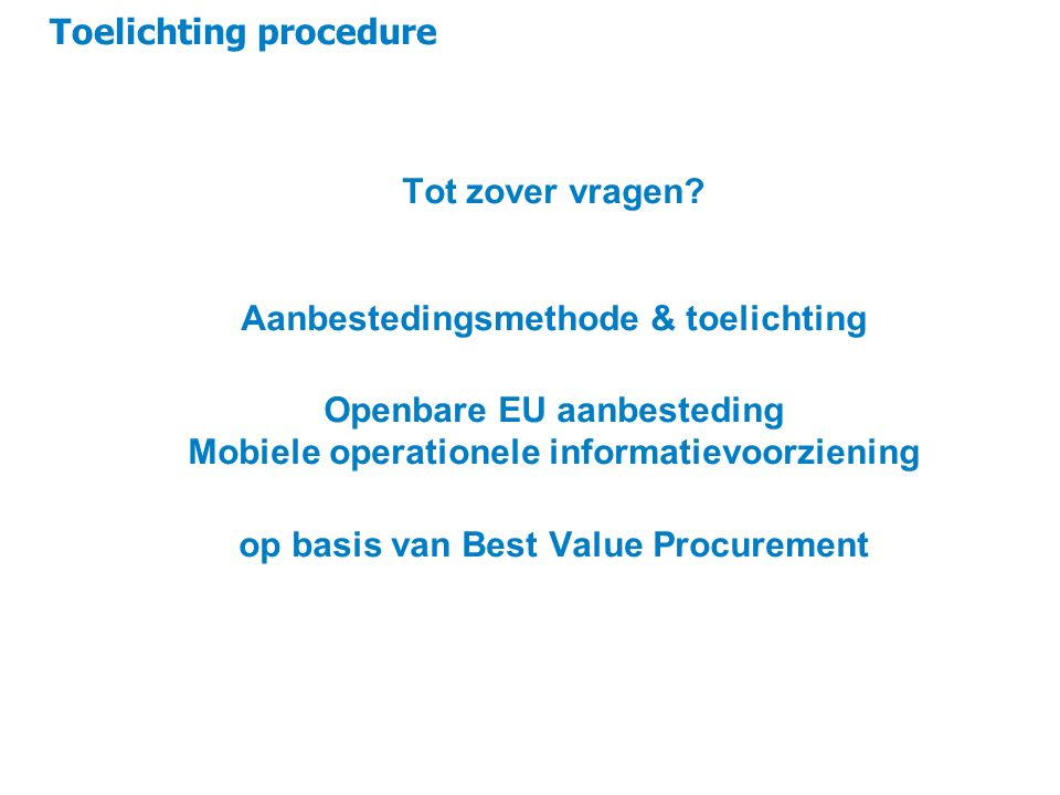 Toelichting procedure 10 Tot zover vragen? Aanbestedingsmethode & toelichting Openbare EU aanbesteding Mobiele operationele informatievoorziening op b