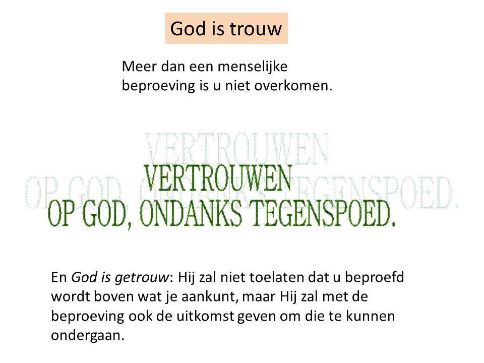 God is trouw Meer dan een menselijke beproeving is u niet overkomen. En God is getrouw: Hij zal niet toelaten dat u beproefd wordt boven wat je aankun