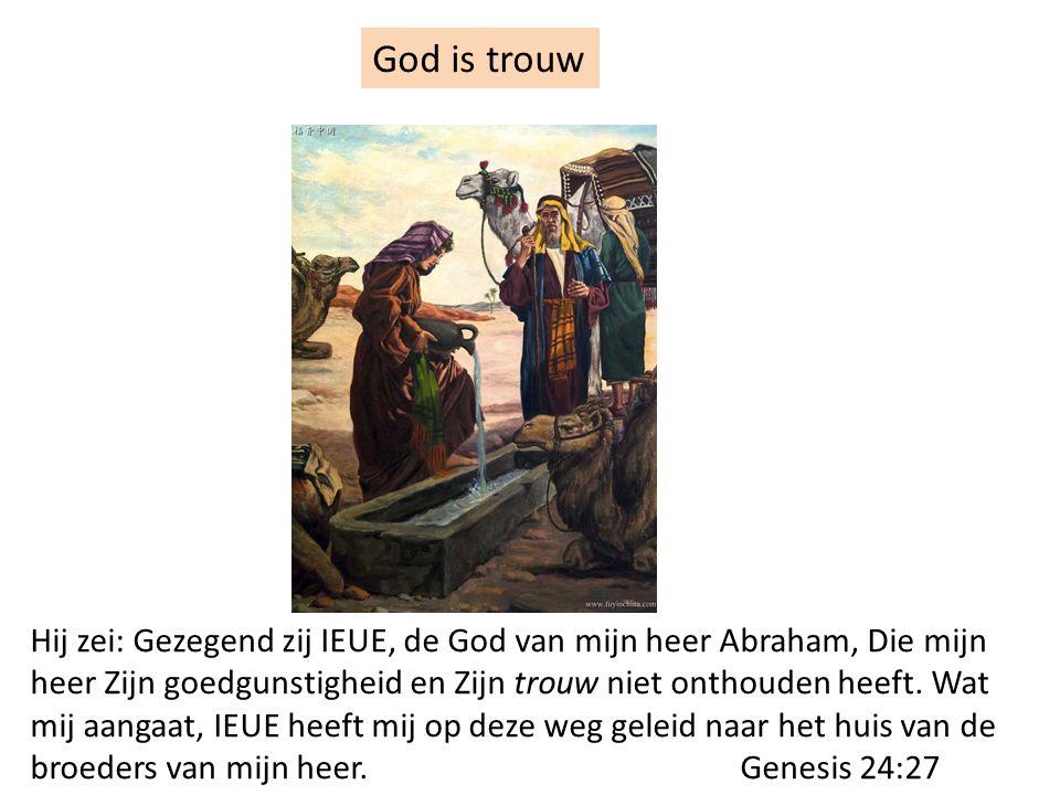 God is trouw Hij zei: Gezegend zij IEUE, de God van mijn heer Abraham, Die mijn heer Zijn goedgunstigheid en Zijn trouw niet onthouden heeft. Wat mij
