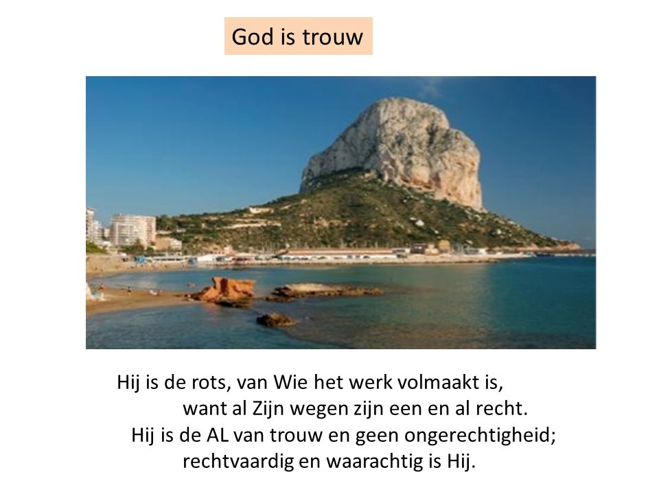 God is trouw Hij is de rots, van Wie het werk volmaakt is, want al Zijn wegen zijn een en al recht. Hij is de AL van trouw en geen ongerechtigheid; re