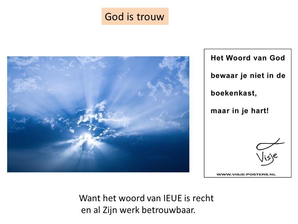 God is trouw Want het woord van IEUE is recht en al Zijn werk betrouwbaar.