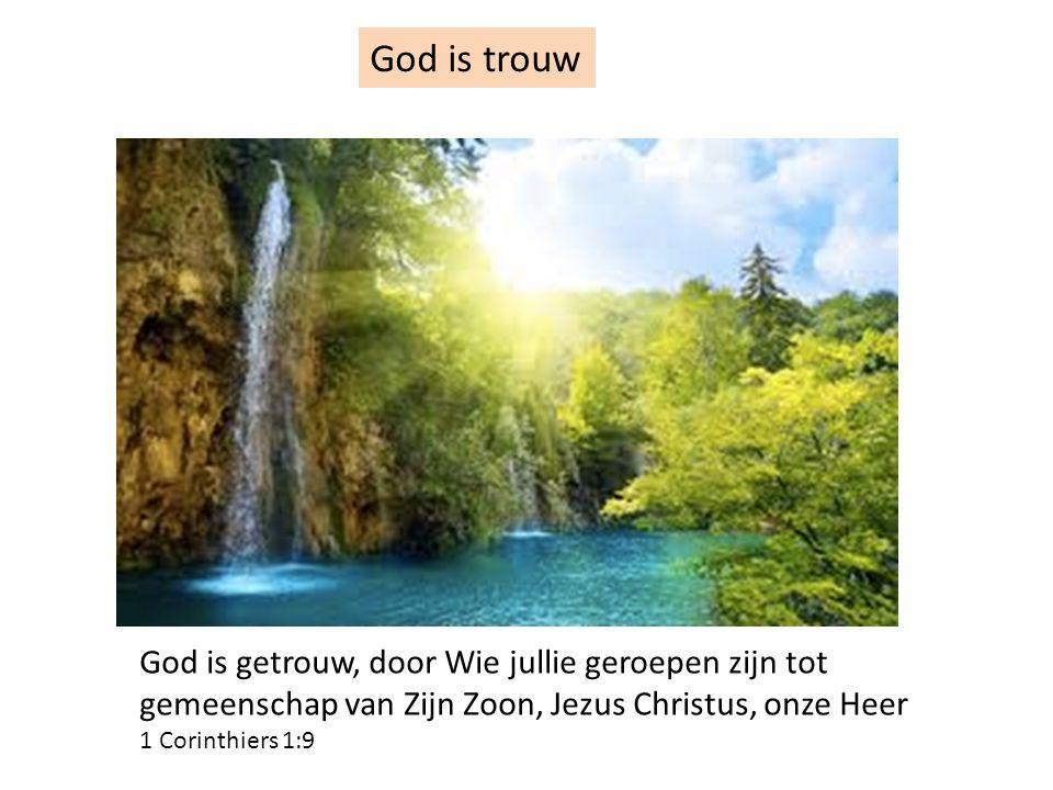 God is trouw God is getrouw, door Wie jullie geroepen zijn tot gemeenschap van Zijn Zoon, Jezus Christus, onze Heer 1 Corinthiers 1:9